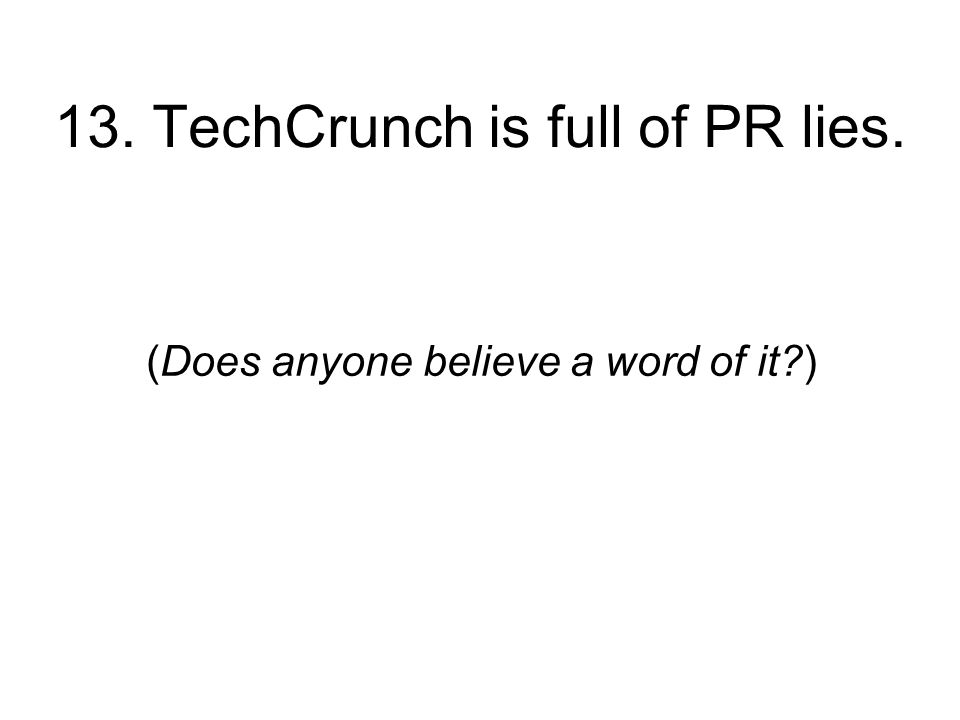 13. TechCrunch is full of PR lies. (Does anyone believe a word of it )