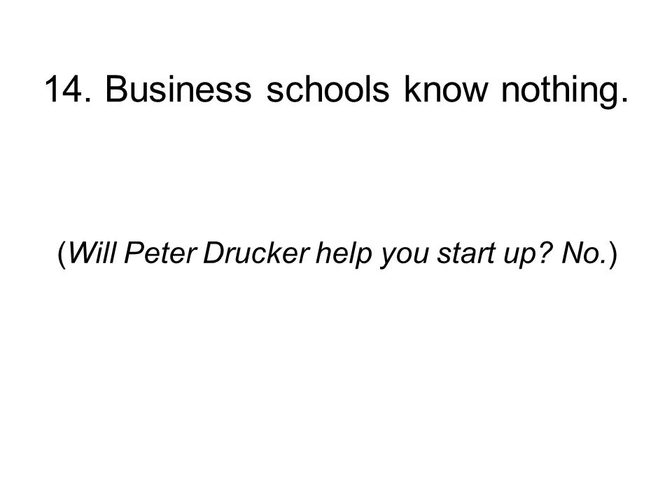 14. Business schools know nothing. (Will Peter Drucker help you start up No.)
