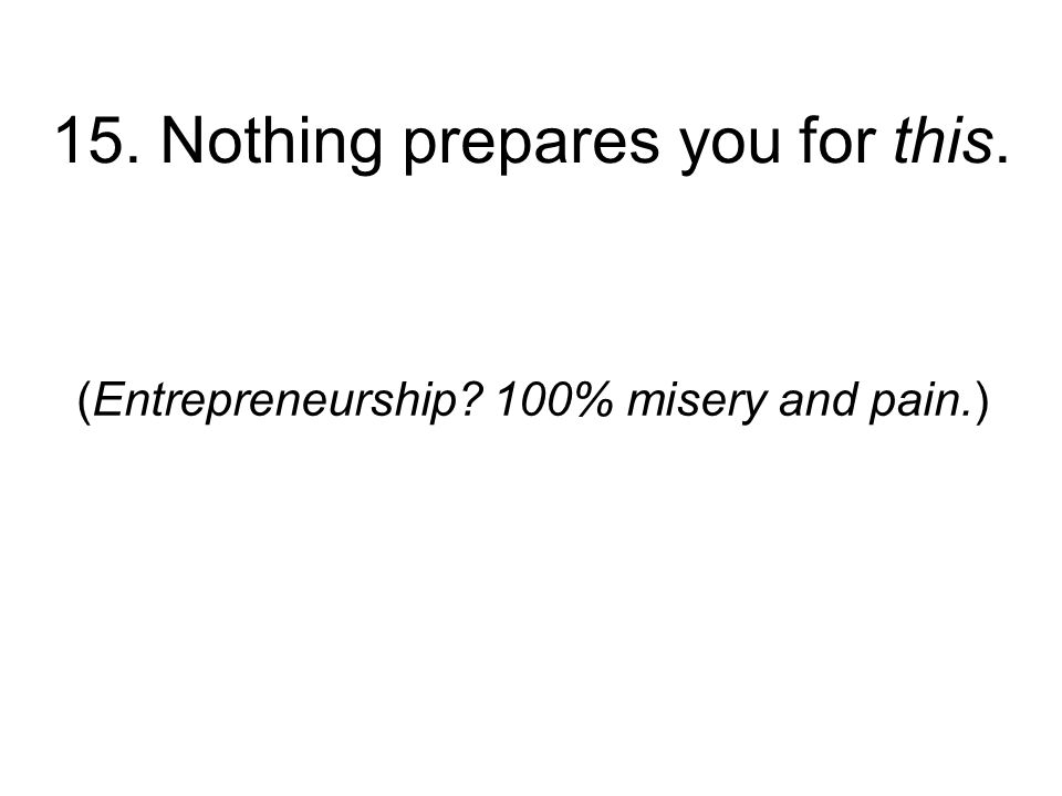 15. Nothing prepares you for this. (Entrepreneurship 100% misery and pain.)