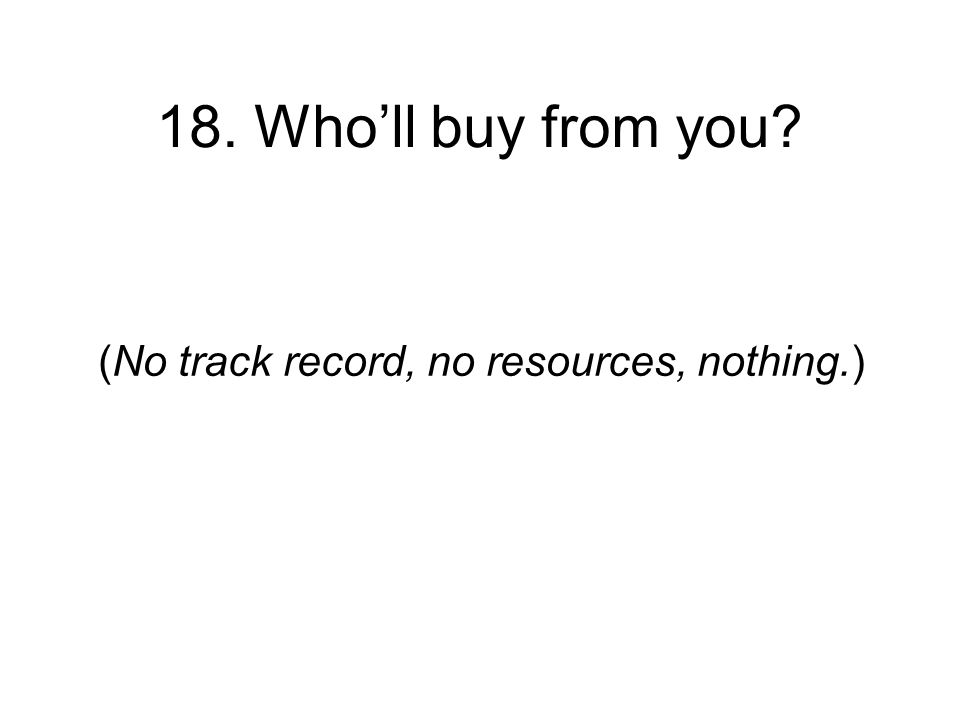 18. Wholl buy from you (No track record, no resources, nothing.)