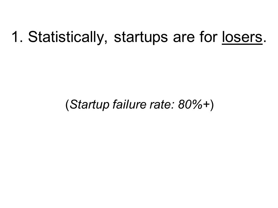 1. Statistically, startups are for losers. (Startup failure rate: 80%+)