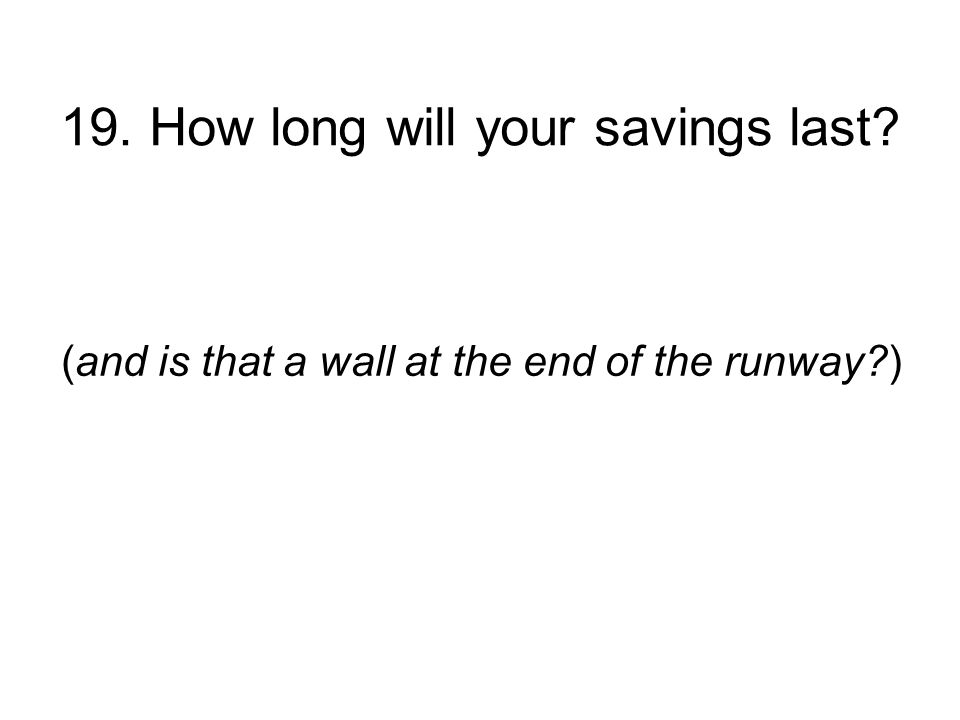 19. How long will your savings last (and is that a wall at the end of the runway )