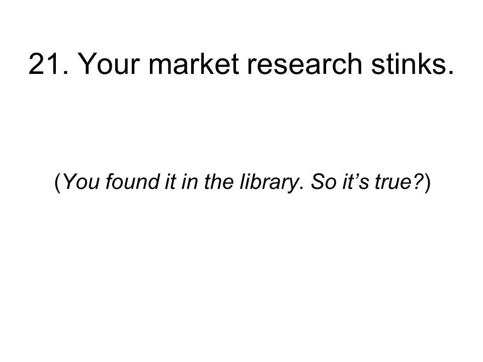 21. Your market research stinks. (You found it in the library. So its true )