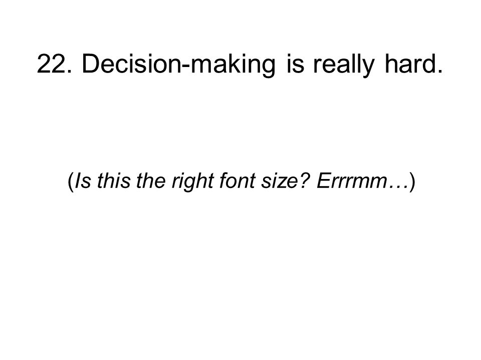 22. Decision-making is really hard. (Is this the right font size Errrmm…)