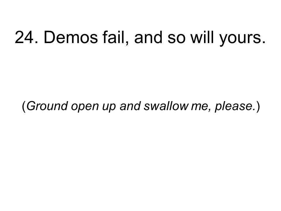 24. Demos fail, and so will yours. (Ground open up and swallow me, please.)