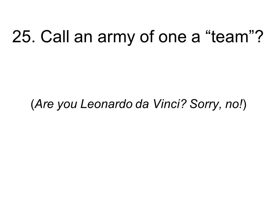 25. Call an army of one a team (Are you Leonardo da Vinci Sorry, no!)