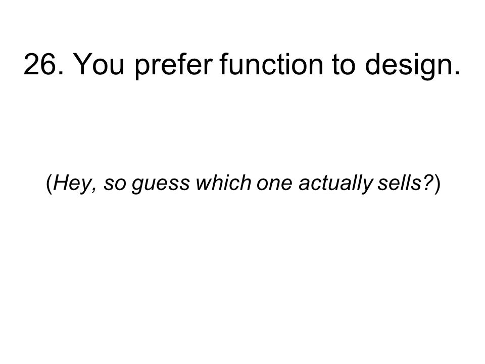 26. You prefer function to design. (Hey, so guess which one actually sells )