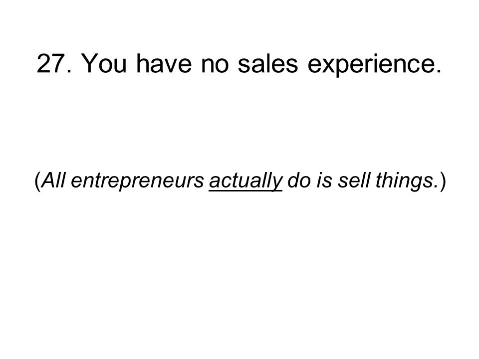 27. You have no sales experience. (All entrepreneurs actually do is sell things.)