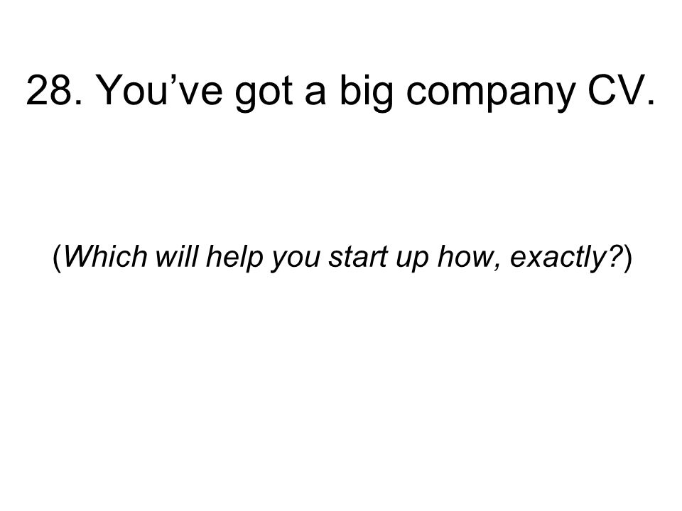 28. Youve got a big company CV. (Which will help you start up how, exactly )