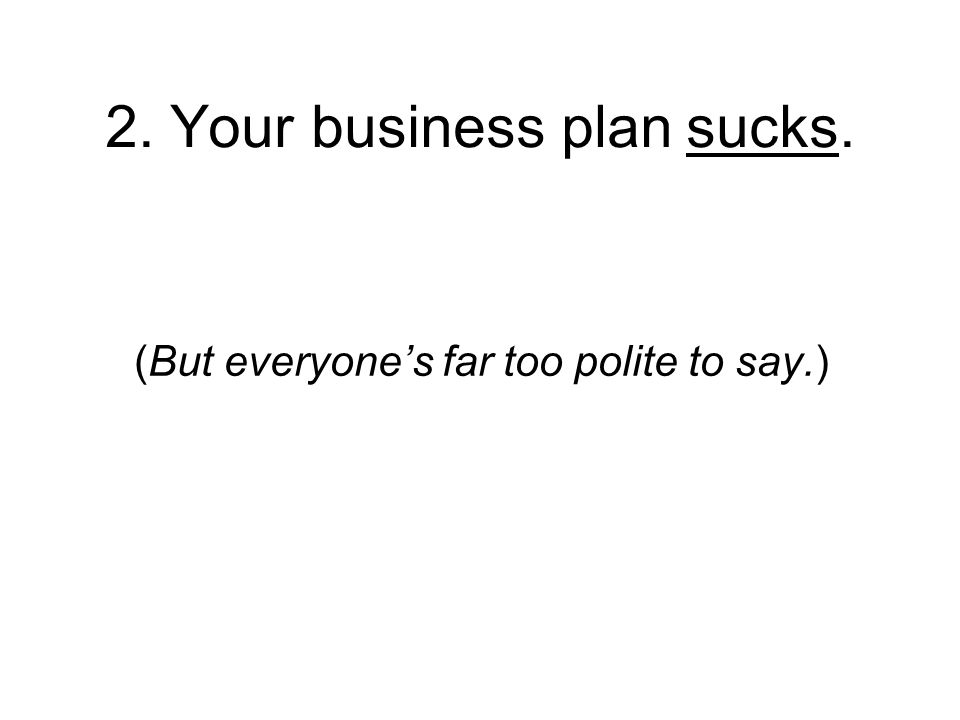 2. Your business plan sucks. (But everyones far too polite to say.)