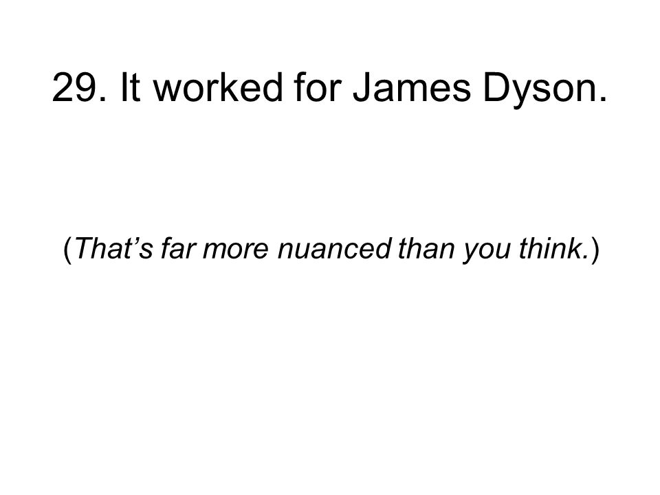 29. It worked for James Dyson. (Thats far more nuanced than you think.)