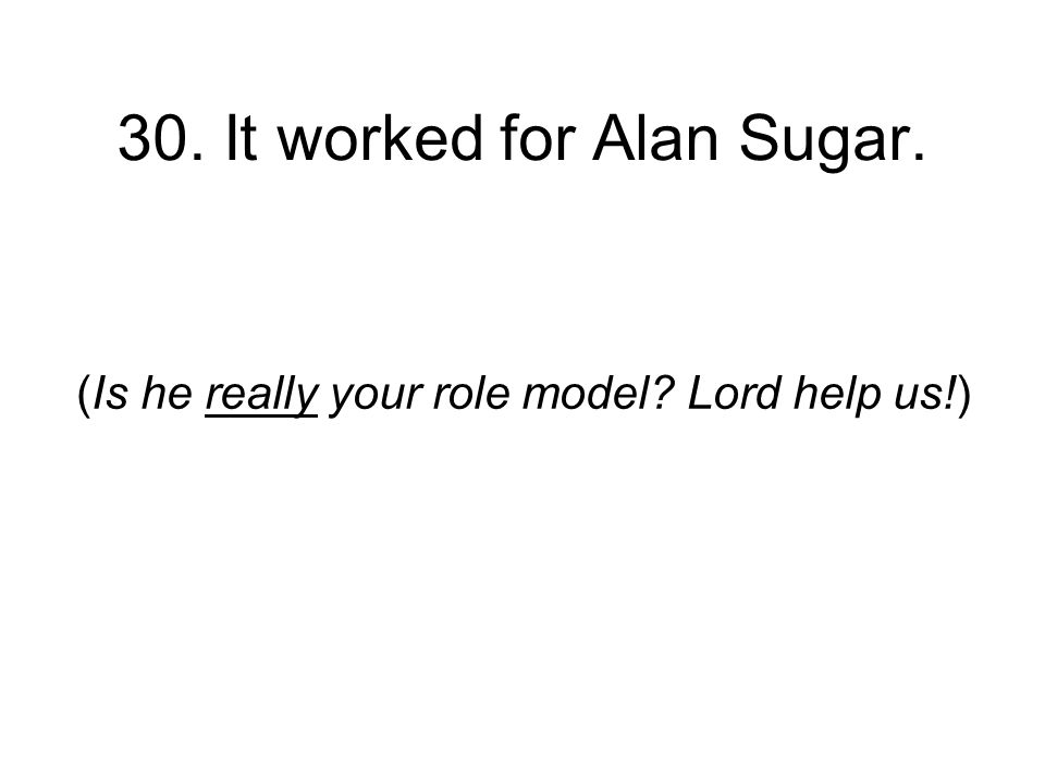 30. It worked for Alan Sugar. (Is he really your role model Lord help us!)