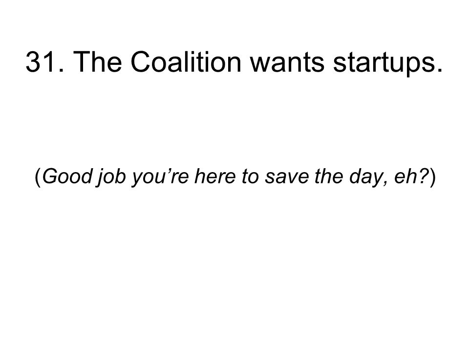 31. The Coalition wants startups. (Good job youre here to save the day, eh )