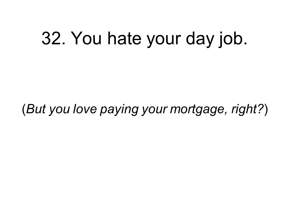 32. You hate your day job. (But you love paying your mortgage, right )
