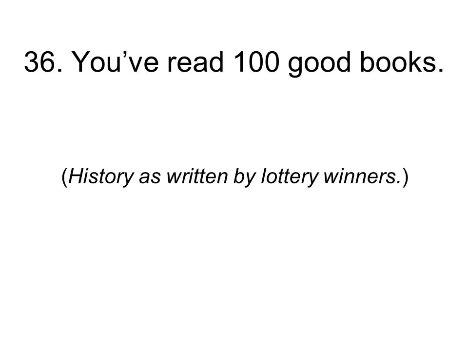 36. Youve read 100 good books. (History as written by lottery winners.)