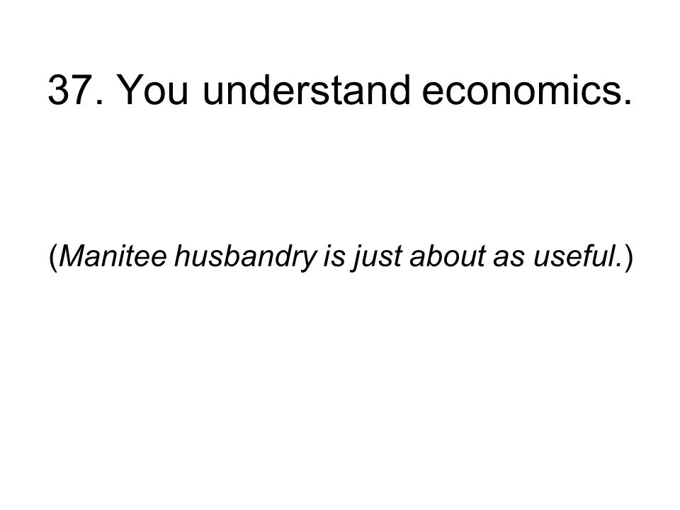 37. You understand economics. (Manitee husbandry is just about as useful.)