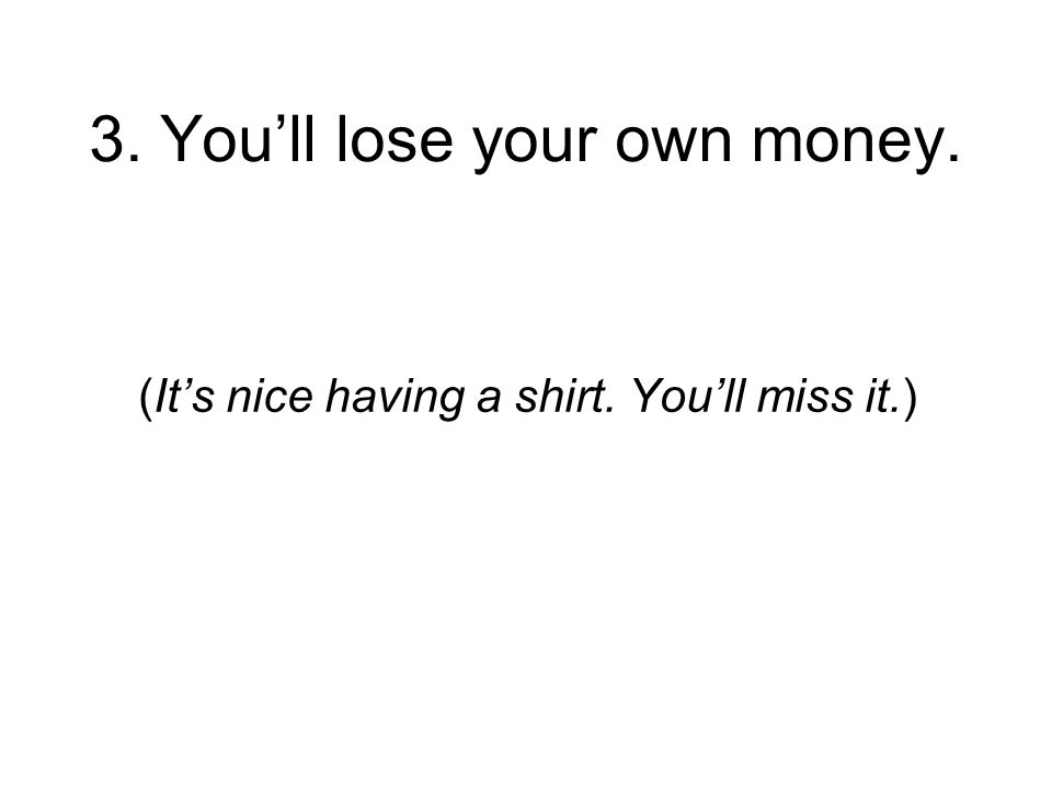 3. Youll lose your own money. (Its nice having a shirt. Youll miss it.)