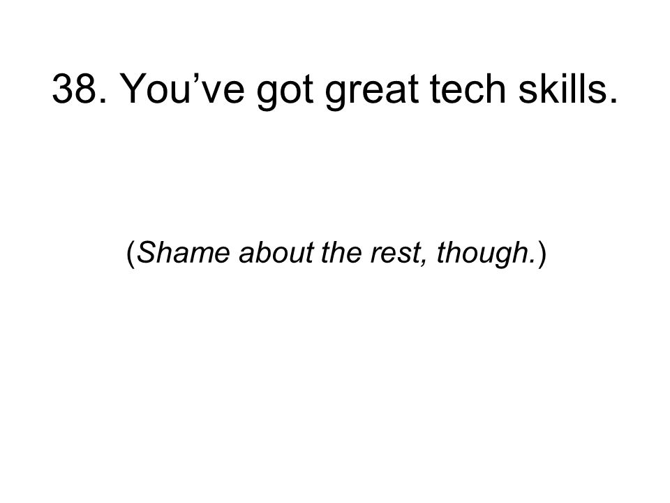 38. Youve got great tech skills. (Shame about the rest, though.)