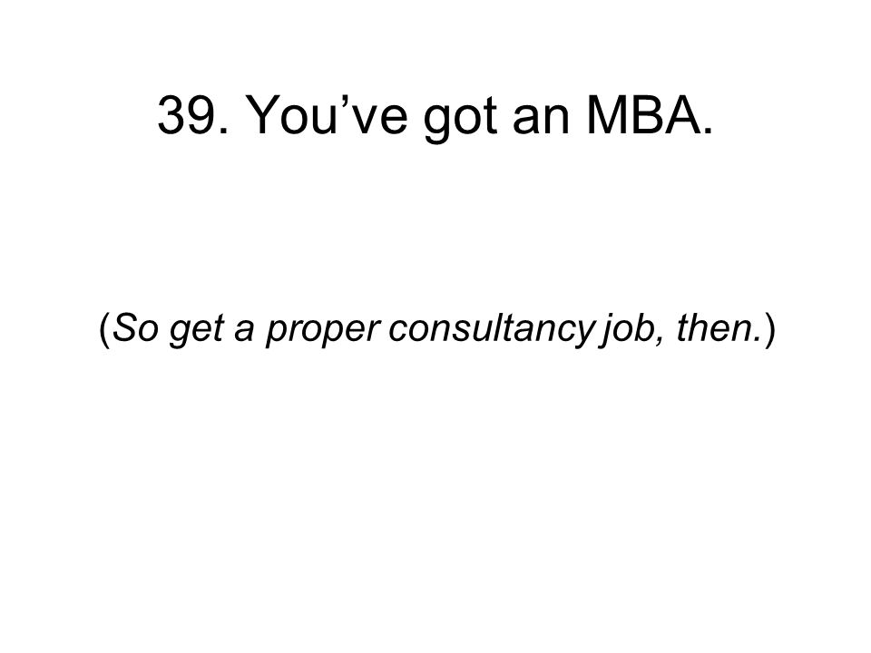 39. Youve got an MBA. (So get a proper consultancy job, then.)