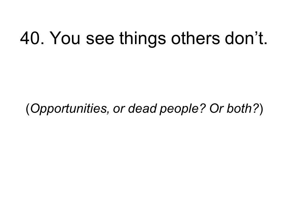 40. You see things others dont. (Opportunities, or dead people Or both )