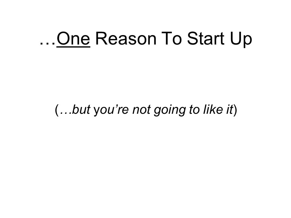 …One Reason To Start Up (…but youre not going to like it)