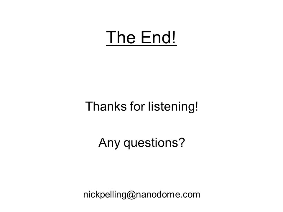 The End! Thanks for listening! Any questions nickpelling@nanodome.com