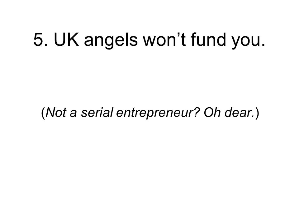 5. UK angels wont fund you. (Not a serial entrepreneur Oh dear.)