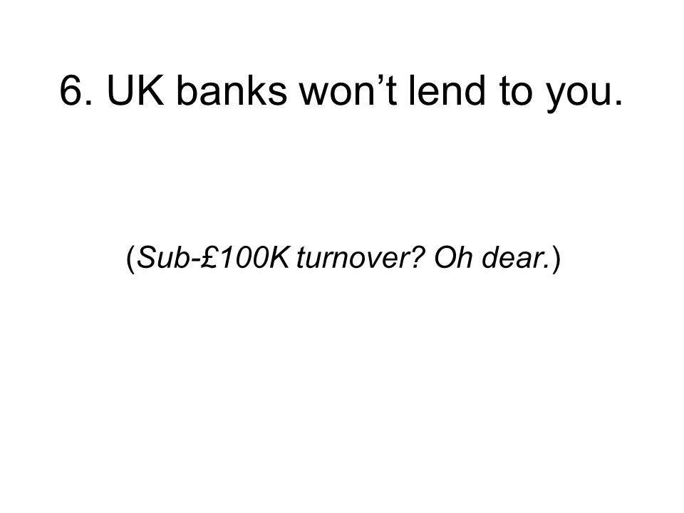 6. UK banks wont lend to you. (Sub-£100K turnover Oh dear.)