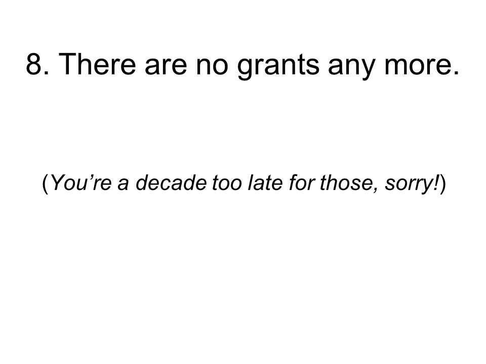 8. There are no grants any more. (Youre a decade too late for those, sorry!)