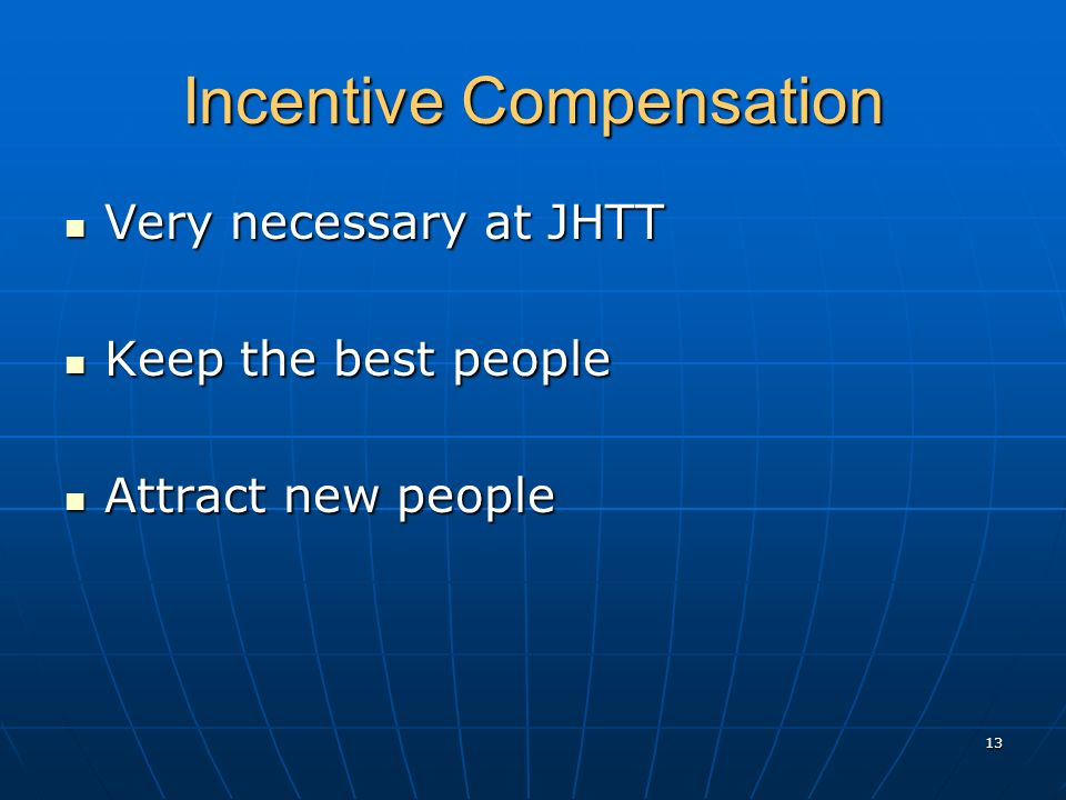 Incentive Compensation Very necessary at JHTT Very necessary at JHTT Keep the best people Keep the best people Attract new people Attract new people 13