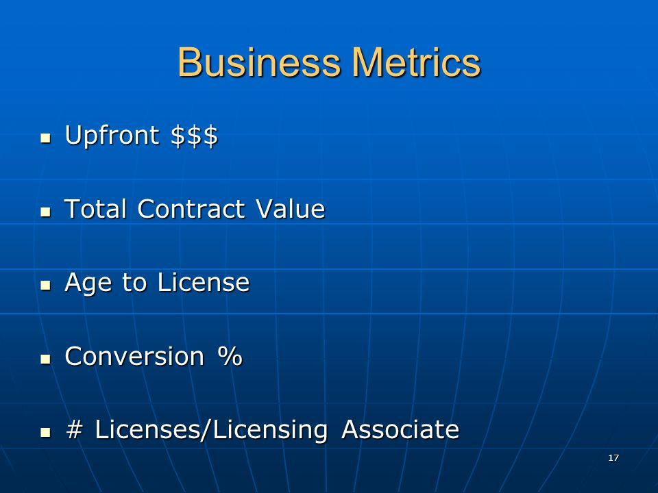 17 Business Metrics Upfront $$$ Upfront $$$ Total Contract Value Total Contract Value Age to License Age to License Conversion % Conversion % # Licenses/Licensing Associate # Licenses/Licensing Associate