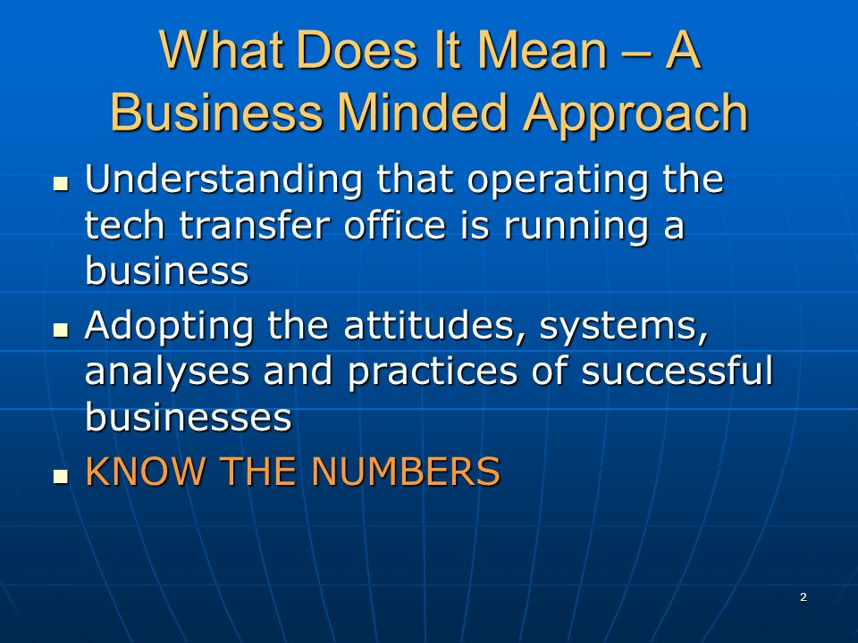 What Does It Mean – A Business Minded Approach Understanding that operating the tech transfer office is running a business Understanding that operatin