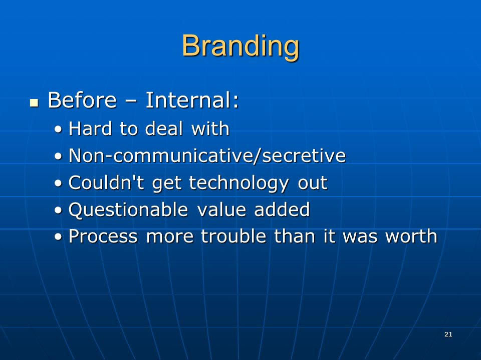 Branding Before – Internal: Before – Internal: Hard to deal withHard to deal with Non-communicative/secretiveNon-communicative/secretive Couldn t get technology outCouldn t get technology out Questionable value addedQuestionable value added Process more trouble than it was worthProcess more trouble than it was worth 21