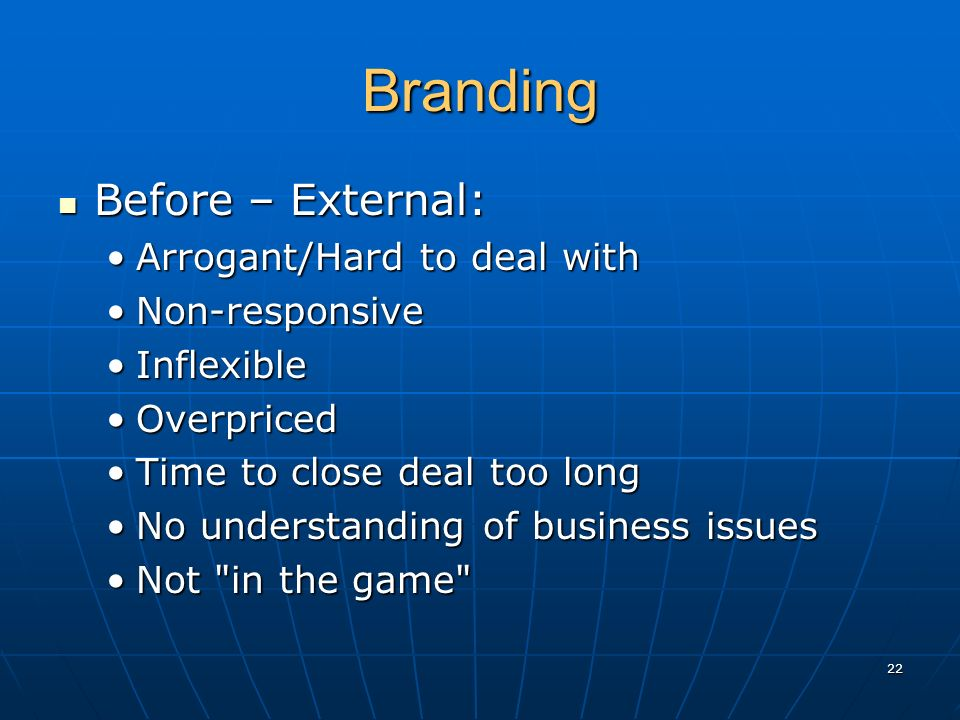 Branding Before – External: Before – External: Arrogant/Hard to deal withArrogant/Hard to deal with Non-responsiveNon-responsive InflexibleInflexible OverpricedOverpriced Time to close deal too longTime to close deal too long No understanding of business issuesNo understanding of business issues Not in the game Not in the game 22