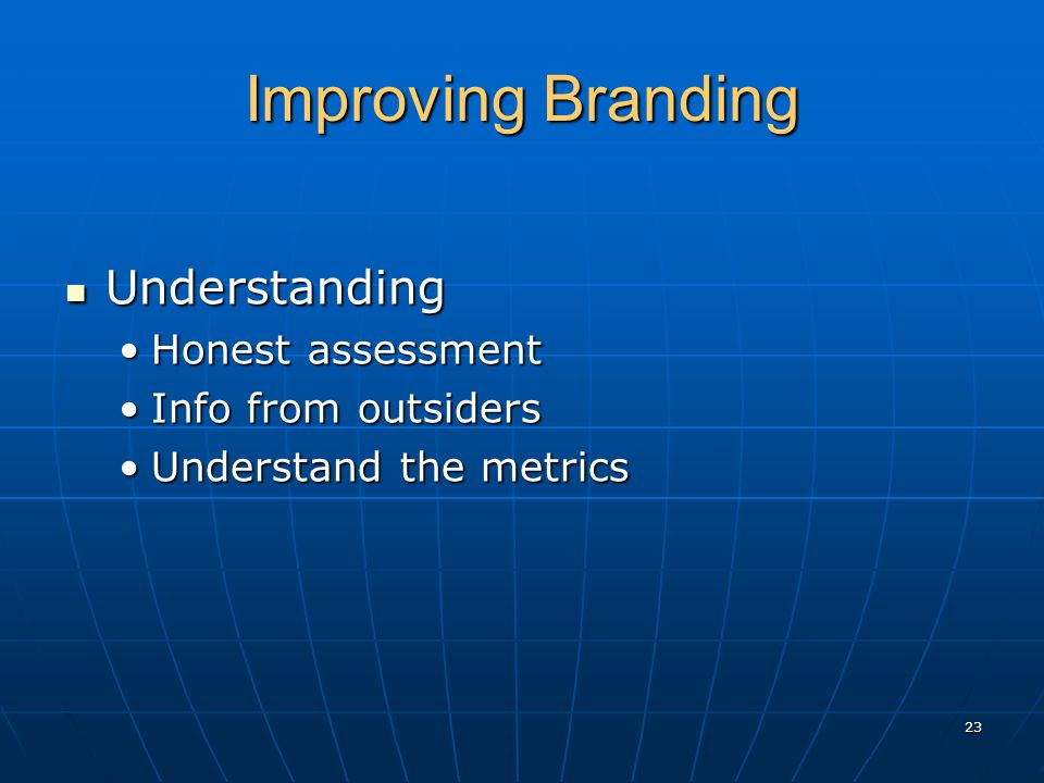 Improving Branding Understanding Understanding Honest assessmentHonest assessment Info from outsidersInfo from outsiders Understand the metricsUnderstand the metrics 23