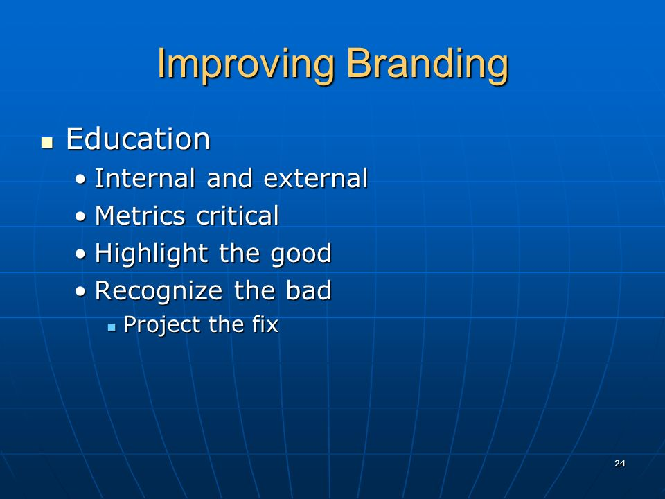 Improving Branding Education Education Internal and externalInternal and external Metrics criticalMetrics critical Highlight the goodHighlight the goo