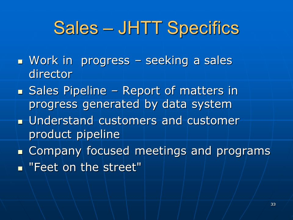 Sales – JHTT Specifics Work in progress – seeking a sales director Work in progress – seeking a sales director Sales Pipeline – Report of matters in progress generated by data system Sales Pipeline – Report of matters in progress generated by data system Understand customers and customer product pipeline Understand customers and customer product pipeline Company focused meetings and programs Company focused meetings and programs Feet on the street Feet on the street 33
