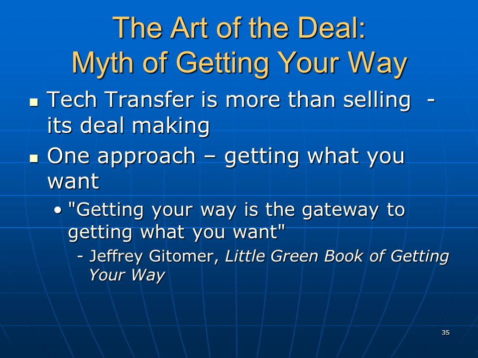 The Art of the Deal: Myth of Getting Your Way Tech Transfer is more than selling - its deal making Tech Transfer is more than selling - its deal makin
