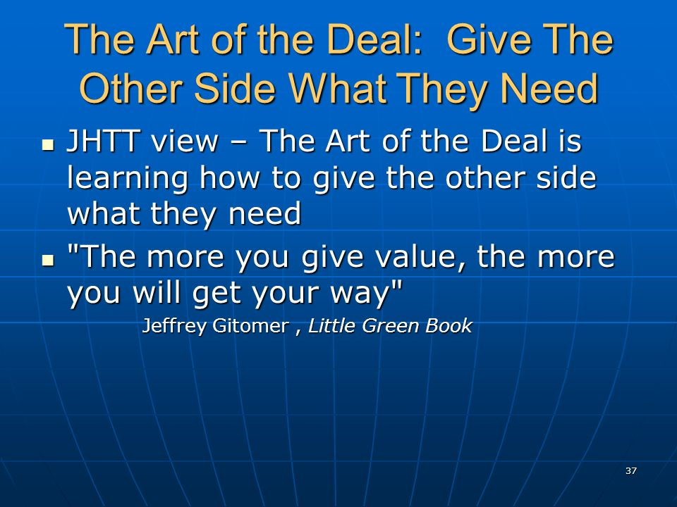 The Art of the Deal: Give The Other Side What They Need JHTT view – The Art of the Deal is learning how to give the other side what they need JHTT view – The Art of the Deal is learning how to give the other side what they need The more you give value, the more you will get your way The more you give value, the more you will get your way Jeffrey Gitomer, Little Green Book 37