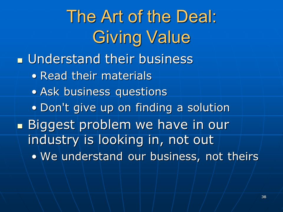 The Art of the Deal: Giving Value Understand their business Understand their business Read their materialsRead their materials Ask business questionsA
