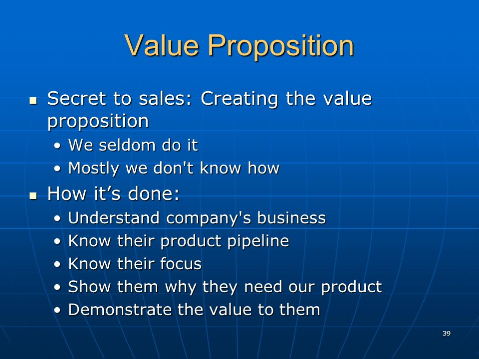 Value Proposition Secret to sales: Creating the value proposition Secret to sales: Creating the value proposition We seldom do itWe seldom do it Mostly we don t know howMostly we don t know how How its done: How its done: Understand company s businessUnderstand company s business Know their product pipelineKnow their product pipeline Know their focusKnow their focus Show them why they need our productShow them why they need our product Demonstrate the value to themDemonstrate the value to them 39