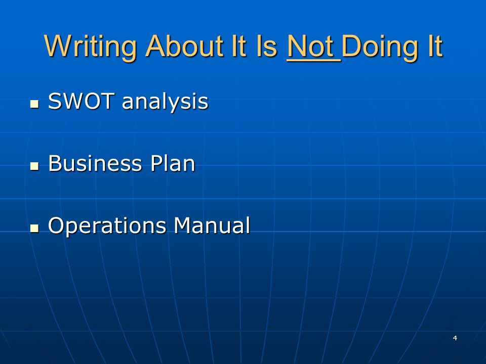 Writing About It Is Not Doing It SWOT analysis SWOT analysis Business Plan Business Plan Operations Manual Operations Manual 4