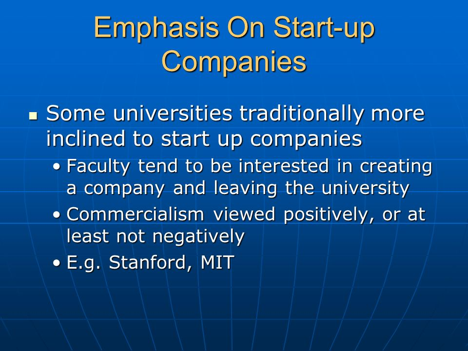Emphasis On Start-up Companies Some universities traditionally more inclined to start up companies Some universities traditionally more inclined to st