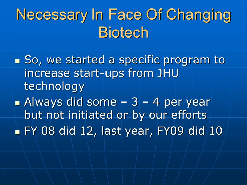 Necessary In Face Of Changing Biotech So, we started a specific program to increase start-ups from JHU technology So, we started a specific program to increase start-ups from JHU technology Always did some – 3 – 4 per year but not initiated or by our efforts Always did some – 3 – 4 per year but not initiated or by our efforts FY 08 did 12, last year, FY09 did 10 FY 08 did 12, last year, FY09 did 10