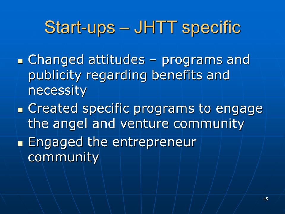 Start-ups – JHTT specific Changed attitudes – programs and publicity regarding benefits and necessity Changed attitudes – programs and publicity regarding benefits and necessity Created specific programs to engage the angel and venture community Created specific programs to engage the angel and venture community Engaged the entrepreneur community Engaged the entrepreneur community 45