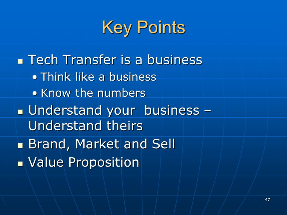 Key Points Tech Transfer is a business Tech Transfer is a business Think like a businessThink like a business Know the numbersKnow the numbers Understand your business – Understand theirs Understand your business – Understand theirs Brand, Market and Sell Brand, Market and Sell Value Proposition Value Proposition 47