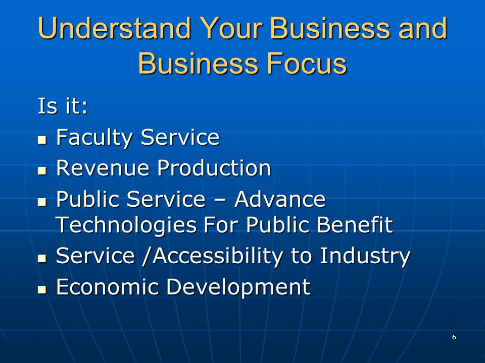 Understand Your Business and Business Focus Is it: Faculty Service Faculty Service Revenue Production Revenue Production Public Service – Advance Technologies For Public Benefit Public Service – Advance Technologies For Public Benefit Service /Accessibility to Industry Service /Accessibility to Industry Economic Development Economic Development 6