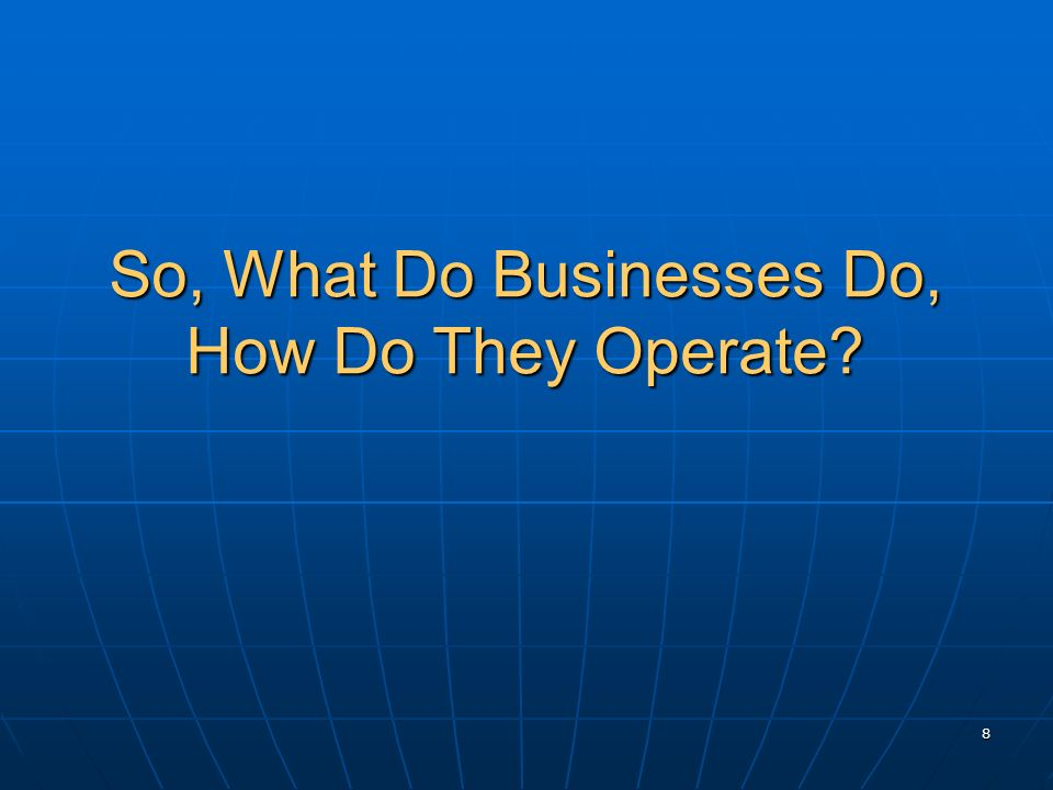 So, What Do Businesses Do, How Do They Operate? 8