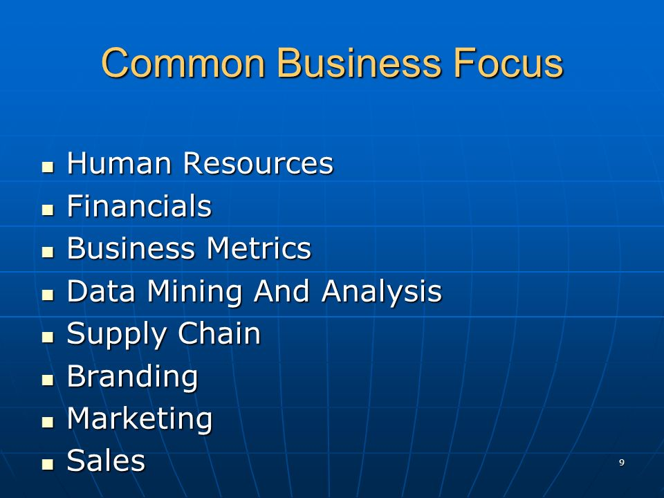 Common Business Focus Human Resources Human Resources Financials Financials Business Metrics Business Metrics Data Mining And Analysis Data Mining And Analysis Supply Chain Supply Chain Branding Branding Marketing Marketing Sales Sales 9