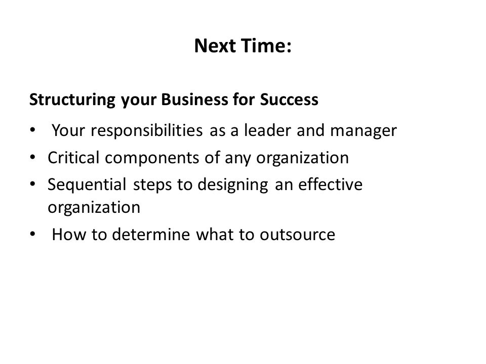 Next Time: Structuring your Business for Success Your responsibilities as a leader and manager Critical components of any organization Sequential steps to designing an effective organization How to determine what to outsource